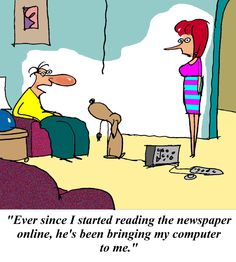 """""""Ever since I started reading the newspaper online, he's been bringing my computer."""""""