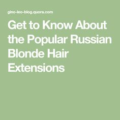 Get to Know About the Popular Russian Blonde Hair Extensions