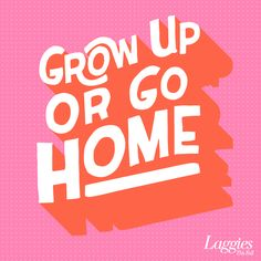 Or preferably, Grow Up And Leave Home.