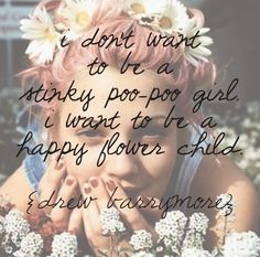 i don't want to be a stinky poo-poo girl. i want to be a happy flower child. -drew barrymore
