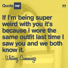 If I'm being super weird with you it's because I wore the same outfit last time I saw you and we both know it. - Whitney Cummings #quotesqr #fashion