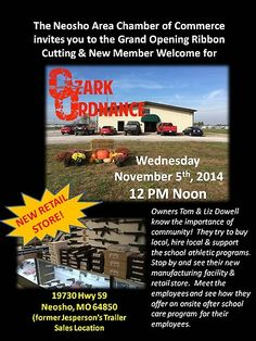 The Neosho Area Chamber of Commerce invites you to the Grand Opening Ribbon Cutting & New Member Welcome for Ozark Ordnance.  Owners Tom & Liz Dowell know the importance of community!  They try to buy local, hire local and support the school athletic programs.  Stop by and see their new manufacturing facility and retail store.  Meet the employees and see how they offer an onsite after school care program for their employees.