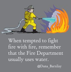 When tempted to fight fire with fire, remember that Fire Department uses water.