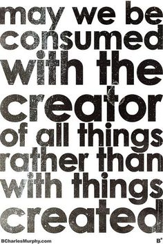 may we be consumed with the creator of all things rather than with things created ...