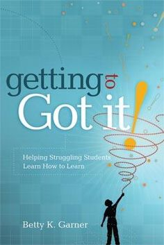"""Getting to """"Got It!"""" Helping Struggling Students Learn How to Learn"""