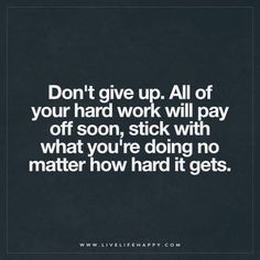 Life Quote: Don't give up. All of your hard work will pay off soon. Stick with what you're doing no matter how hard it gets.