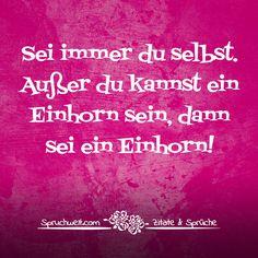 Sei immer du selbst. Außer du kannst ein Einhorn sein, dann sei ein Einhorn! - Einhornsprüche, Einhorn-Spruch, schöne Sprüche über Einhörner und das Einhorn in Dir! #zitate #sprüche #spruchbilder #deutsch