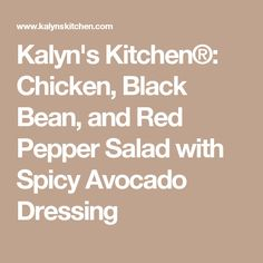 ... Chicken, Black Bean, and Red Pepper Salad with Spicy Avocado Dressing