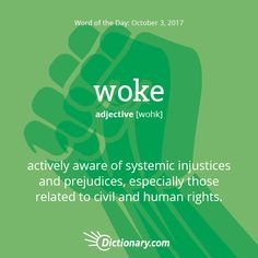 Dictionary.com's Word of the Day - woke - Slang. actively aware of systemic injustices and prejudices, especially those related to civil and human rights: In light of recent incidents of police brutality, it's important to stay woke. He took one African American history class and now he thinks he's woke.
