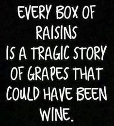 Every box of raisins is a tragic story of grapes that could have been wine.