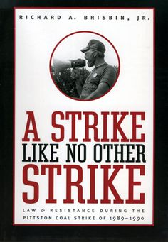 """""""A Strike Like No Other Strike: Law and Resistance during the Pittston Coal Strike of 1989–1990"""" by Richard A. Brisbin, Jr. -- The story of one of the longest and largest incidents of civil disorder and civil disobedience in the United States in the second half of the twentieth century."""