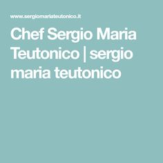 Chef Sergio Maria Teutonico | sergio maria teutonico
