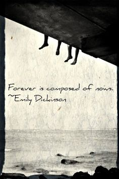 "Emily Dickinson, ""Forever is composed of nows"""
