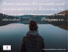 Verse of the Day: Philippians 3:13 Brothers and sisters, I do not consider myself yet to have taken hold of it. But one thing I do: Forgetting what is behind and straining toward what is ahead. Wou…