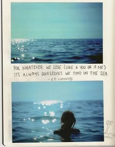 """e. e. cummings   LOVE IT!!  """"For whatever we lose (like a you or a me) It's always ourselves we find in the sea."""""""