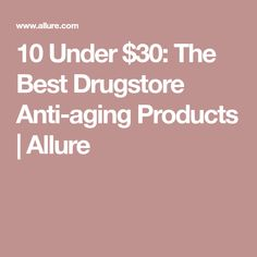 10 Under $30: The Best Drugstore Anti-aging Products | Allure