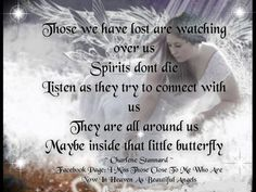 OUR LOVED ONES NEVER LEAVE US, THEY BECOME OUR GUARDIAN ANGELS AND I FIND COMFORT IN KNOWING THAT THEY LOVE ME STILL AND WATCH OVER ME FROM FAR ABOVE WHERE THEY CAN SEE ALL.....:)