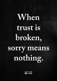 https://pinterest.com/pin/ASGuWiOQ0T0_5aF7cHjpgODiNRK5bfqR4rb-QFDYZi-FLrm6YQEGFKM/?source_app=android  Having my trust been broken, saying sorry does not mean the trust is not broken.