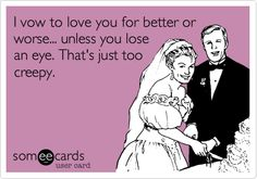 I vow to love you for better or worse... unless you lose an eye. That's just too creepy.