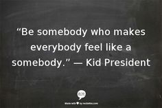 Be somebody who makes everybody fell like a somebody