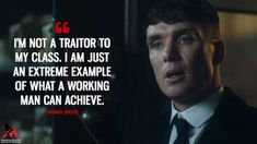 I'm not a traitor to my class. I am just an extreme example of what a working man can achieve Thomas Shelby: I'm not a traitor to my class. I am just an extreme example of what a working man can achieve. Peaky Blinders Season, Peaky Blinders Series, Peaky Blinders Thomas, Peaky Blinders Quotes, Cillian Murphy Peaky Blinders, Class Quotes, Tv Show Quotes, Film Quotes, Most Famous Quotes