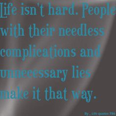 people who try to act tuff but don't succeed   Life isn't hard. People with their needless complications and ...