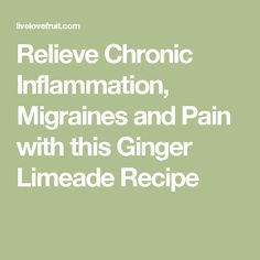 Relieve Chronic Inflammation, Migraines and Pain with this Ginger Limeade Recipe