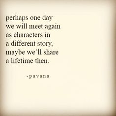 Perhaps one day we will meet again as characters in a different story. Maybe we`ll share a lifetime then. - Pavana