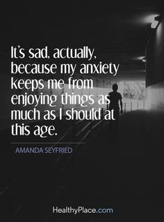 "Quote on anxiety: It's sad, actually, because my anxiety keeps me from enjoying things as much as I should at this age - Amanda Seyfried. <a href=""http://www.HealthyPlace.com"" rel=""nofollow"" target=""_blank"">www.HealthyPlace.com</a>"