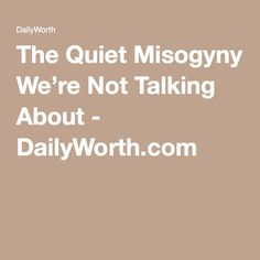 The Quiet Misogyny We're Not Talking About - DailyWorth.com