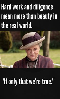 Dowager Countess love her,love her, love her ! She has the best. One liners in the show I will be so sad when Maggie Smith leaves this world!!!