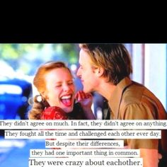I love The Notebook it is my favorite movie ever. They didn't agree on much, in fact they rarely agreed on anything at all, they fought all the time, but despite there differences they had one important thing in common, they were crazy about each other.