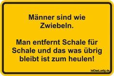 Männer sind wie Zwiebeln.  Man entfernt Schale für Schale und das was übrig bleibt ist zum heulen! ... gefunden auf https://www.istdaslustig.de/spruch/5365 #lustig #sprüche #fun #spass