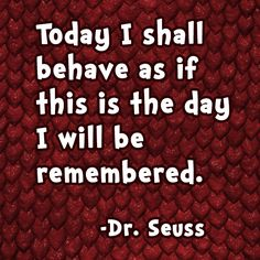 """""""Today I shall behave as if this is the day I will be remembered."""" -Dr. Seuss"""