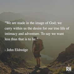 """""""We are made in the image of God; we carry within us the desire for our true life of intimacy and adventure. To say we want less than that is to lie."""" - John Eldredge"""