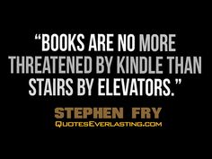 """Books are no more threatened by Kindle than stairs by elevators."" ~ Stephen Fry"