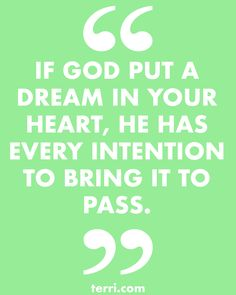 IF GOD OUT A DREAM IN YOUR HEART, HE HAS EVERY INTENTION TO BRING IT TO PASS For more weekly podcast, motivational quotes and biblical, faith teachings as well as success tips, follow Terri Savelle Foy on Pinterest, Instagram, Facebook, Youtube or Twitter!