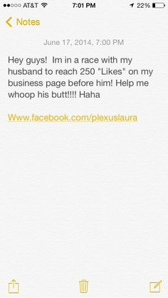 "Hey guys!  Im in a race with my husband to reach 250 ""Likes"" on my business page before him! Help me whoop his butt!!!! Haha   Www.facebook.com/plexuslaura"