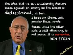 The idea that we can unilaterally declare peace against an enemy on the attack is DELUSIONAL, at best. I hope Mr. Obama will ponder these words. Peace, while the other side is still attacking, is not peace. It is SURRENDER. ~ Ben Stein