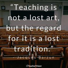 """""""Teaching is not a lost art, but the regard for it is a lost tradition."""" - Jacques Barzun 