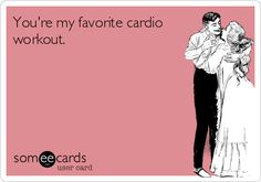 You're my favorite cardioworkout.