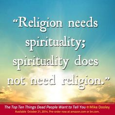 """""""Religion needs spirituality; spirituality does not need religion."""""""