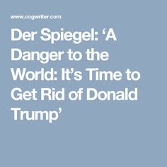 Der Spiegel: 'A Danger to the World: It's Time to Get Rid of Donald Trump'