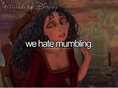 Because of Disney... actually I hated it before Tangled came out because I can never understand what people are trying to say when they mumble