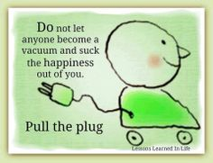 Do not let anyone become a vacuum and suck the happiness out of you. Pull the plug.