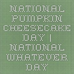 National Pumpkin Cheesecake Day | National Whatever Day