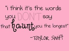 i think its the words you dont say that haunt you the longest -taylor swift