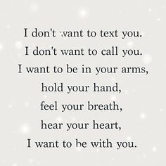 """I don't want to text you. I don't want to call you. I want to be in your arms, hold your hand, feel your breath, hear you heart, I want to be with you."""