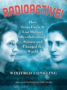 Radioactive! How Irene Curie and Lise Meitner Revolutionized Science and Changed the World, by Winifred  Conkling | Booklist Online