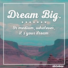 Dream Big. Or medium, whatever, it's your dream.   (Mantra, inspirational, quotes, funny, words to live by, motivational, success, dream)